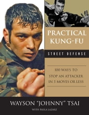 "Practical Kung-Fu Street Defense - 100 Ways to Stop an Attacker in Five Moves or Less ebook by Waysun ""Johnny"" Tsai,Paula Lazarz"