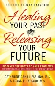 Healing Your Past, Releasing Your Future - Discover the Roots of Your Problems, Experience Healing and Breakthrough to Your God-given Destiny ebook by Catherine Cahill Fabiano,Frank P. Fabiano,John Sandford
