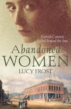 Abandoned Women: Scottish convicts exiled beyond the seas ebook by Lucy Frost