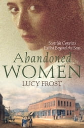 Abandoned Women: Scottish convicts exiled beyond the seas - Scottish convicts exiled beyond the seas ebook by Lucy Frost