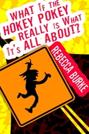 What If the Hokey Pokey Really Is What It's All About? ebook by Rebecca Burke