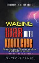 Waging War With Knowledge - Doing strategic spiritual warfare and bold intercession ebook by ONYECHI DANIEL