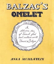 Balzac's Omelette - A Delicious Tour of French Food and Culture with Honore'de Balzac ebook by Anka Muhlstein
