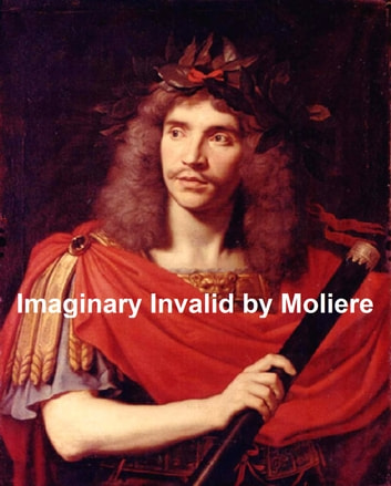 The Imaginary Invalid, English transition of Le Malade Imaginaire ebook by Moliere