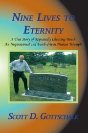 Nine Lives to Eternity - A True Story of Repeatedly Cheating Death An Inspirational and Faith-driven Human Triumph ebook by Scott D. Gottschalk