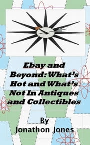 Ebay and Beyond: What's Hot and What's Not In Antiques and Collectibles ebook by Jonathon Jones
