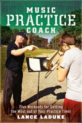 Music Practice Coach - Five Workouts for Getting the Most out of Your Practice Time! ebook by Lance LaDuke