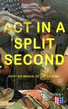 Act in a Split Second - First Aid Manual of the US Army - Learn the Crucial First Aid Procedures With Clear Explanations & Instructive Images: How to Stop the Bleeding & Protect the Wound, Perform Mouth-to-Mouth, Immobilize Fractures, Treat Bites and Stings… ebook by U.S. Department of Defense