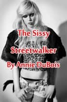 The Sissy Streetwalker - Sissy Erotica ebook by Annie DuBois