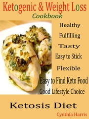 Ketogenic and Weight Loss Cookbook - Healthy, Fulfilling, Tasty, Easy to Stick, Flexible, Easy to Find Keto Food, Good Lifestyle Choice Ketosis Diet ebook by Cynthia Harris