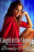 Caught in the Moment ebook by Brandy Walker