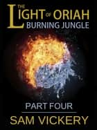 The Light of Oriah: Burning Jungle - Part Four ebook by Sam Vickery