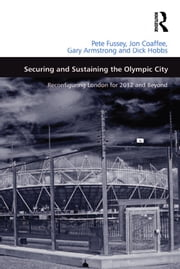 Securing and Sustaining the Olympic City - Reconfiguring London for 2012 and Beyond ebook by Pete Fussey,Jon Coaffee,Dick Hobbs
