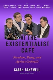 At the Existentialist Café - Freedom, Being, and Apricot Cocktails with Jean-Paul Sartre, Simone de Beauvoir, Albert Camus, Martin Heidegger, Maurice Merleau-Ponty and Others ebook by Sarah Bakewell