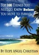 Top 100 Things You Need to Know Before You Move to Hawaii ebook by Hope Christian