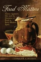 Food Matters - Alonso Quijano's Diet and the Discourse of Food in Early Modern Spain ebook by Carolyn A. Nadeau