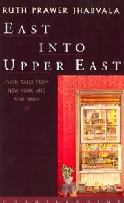 East Into Upper East - Plain Tales from New York and New Delhi ebook by Ruth Prawer Jhabvala