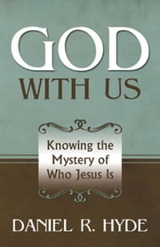 God With Us: Knowing the Mystery of Who Jesus Is ebook by Daniel Hyde