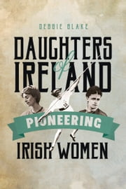 Daughters of Ireland - Pioneering Irish Women ebook by Debbie Blake