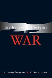 The Behavioral Origins of War ebook by D. Scott Bennett,Allan C. Stam III