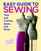 Easy Guide to Sewing Tops and T-Shirts, Skirts, and Pants ebook by Marcy Tilton,Lynne MacIntyre