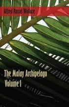 The Malay Archipelago - Volume 1 eBook by Alfred Russel Wallace