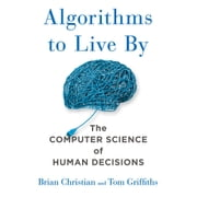 Algorithms to Live By - The Computer Science of Human Decisions audiobook by Brian Christian, Tom Griffiths