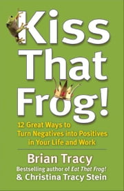 Kiss That Frog! - 12 Great Ways to Turn Negatives into Positives in Your Life and Work ebook by Brian Tracy,Christina Tracy Stein