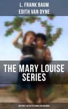 THE MARY LOUISE SERIES (Mystery & Detective Books for Children) - The Adventures of a Girl Detective on a Quest to Solve a Mystery ebook by L. Frank Baum, Edith Van Dyne