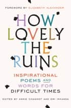 How Lovely the Ruins - Inspirational Poems and Words for Difficult Times ebook by Annie Chagnot, Emi Ikkanda, Elizabeth Alexander