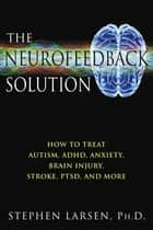 The Neurofeedback Solution - How to Treat Autism, ADHD, Anxiety, Brain Injury, Stroke, PTSD, and More ebook by Stephen Larsen, Ph.D.