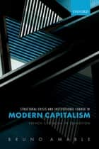 Structural Crisis and Institutional Change in Modern Capitalism - French Capitalism in Transition ebook by Bruno Amable