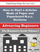 How to Start a Articles Made of Paper and Paperboard N.e.c. Business (Beginners Guide) ebook by Lyman Roller