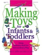 Making Toys for Infants and Toddlers - Using Ordinary Stuff for Extraordinary Play ebook by Mary Jo Gibbs, Linda G. Miller