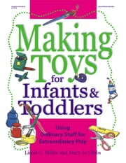 Making Toys for Infants and Toddlers - Using Ordinary Stuff for Extraordinary Play ebook by Mary Jo Gibbs,Linda G. Miller