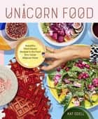 Unicorn Food - Beautiful, Vibrant, Plant-Based Recipes to Nurture Your Inner Magical Beast ebook by Kat Odell