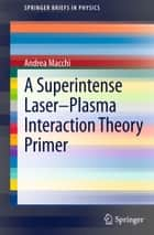 A Superintense Laser-Plasma Interaction Theory Primer ebook by Andrea Macchi