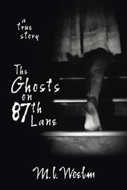 The Ghosts on 87th Lane: A True Story - A True Story ebook by M.L. Woelm