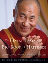 The Dalai Lama's Big Book of Happiness - How to Live in Freedom, Compassion, and Love ebook by Dalai Lama