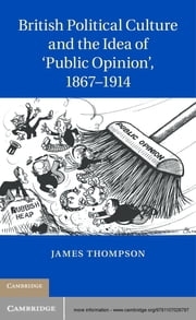 British Political Culture and the Idea of 'Public Opinion', 1867–1914 ebook by Dr James Thompson