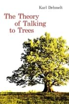 The Theory of Talking to Trees ebook by Karl Dehmelt