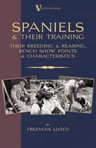 Spaniels And Their Training - Their Breeding And Rearing, Bench Show Points And Characteristics (A Vintage Dog Books Breed Classic) ebook by Freeman Lloyd