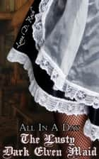 The Lusty Dark Elven Maid: All In A Day - The Lusty Dark Elven Maid, #1 ebook by Leona D. Reish