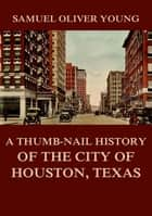 A Thumb-Nail History of the City of Houston, Texas ebook by Samuel Oliver Young