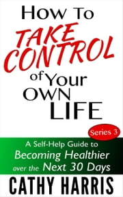 How To Take Control Of Your Life: A Self-Help Guide to Becoming Healthier Over the Next 30 Days (Series 3) ebook by Cathy Harris