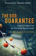 The God Guarantee - Finding Freedom from the Fear of Not Having Enough ebook by Jack Alexander, Timothy Keller