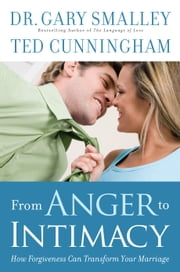 From Anger to Intimacy - How Forgiveness Can Transform Your Marriage ebook by Ted Cunningham,Dr. Gary Smalley