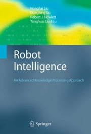 Robot Intelligence - An Advanced Knowledge Processing Approach ebook by Honghai Liu,Dongbing Gu,Robert J. Howlett,Yonghuai Liu