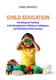 Child Education: Parenting and Teaching in the Development of Children's Intelligence and Promotion of their Success ebook by Daniel Marques