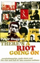 There's A Riot Going On - Revolutionaries, Rock Stars, and the Rise and Fall of '60s Counter-Culture ebook by Peter Doggett